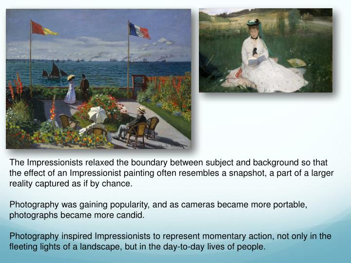The Impressionists relaxed the boundary between subject and background so that the effect of an Impressionist painting often resembles a snapshot, a part of a larger reality captured as if by chance