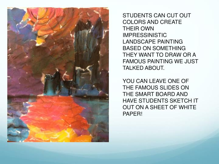 STUDENTS CAN CUT OUT COLORS AND CREATE THEIR OWN IMPRESSINISTIC LANDSCAPE PAINTING BASED ON SOMETHING THEY WANT TO DRAW OR A FAMOUS PAINTING WE JUST TALKED ABOUT.