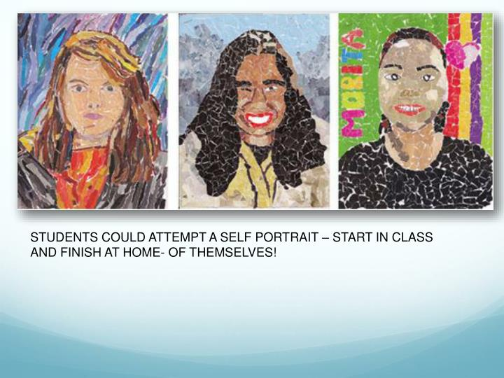 STUDENTS COULD ATTEMPT A SELF PORTRAIT – START IN CLASS AND FINISH AT HOME- OF THEMSELVES!