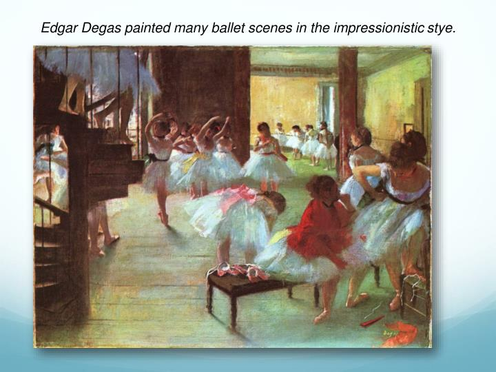 Edgar Degas painted many ballet scenes in the impressionistic