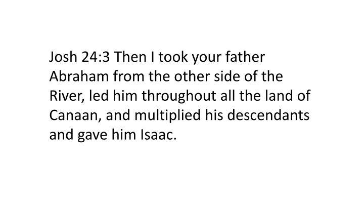 Josh 24:3 Then I took your father Abraham from the other side of the River, led him throughout all the land of Canaan, and multiplied his descendants and gave him Isaac.