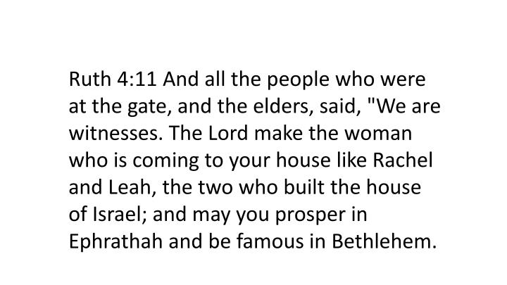 "Ruth 4:11 And all the people who were at the gate, and the elders, said, ""We are witnesses. The Lord make the woman who is coming to your house like Rachel and Leah, the two who built the house of Israel; and may you prosper in"