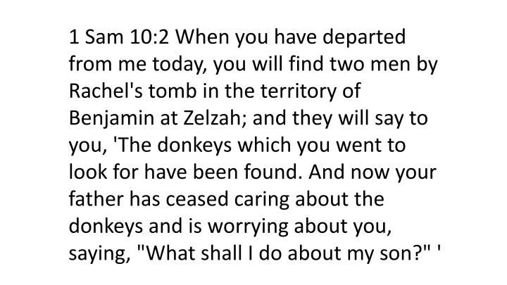 1 Sam 10:2 When you have departed from me today, you will find two men by Rachel's tomb in the territory of Benjamin at