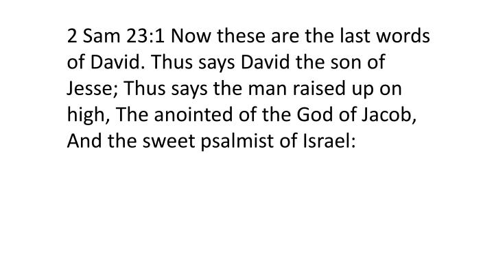 2 Sam 23:1 Now these are the last words of David. Thus says David the son of Jesse; Thus says the man raised up on high, The anointed of the God of Jacob, And the sweet psalmist of Israel: