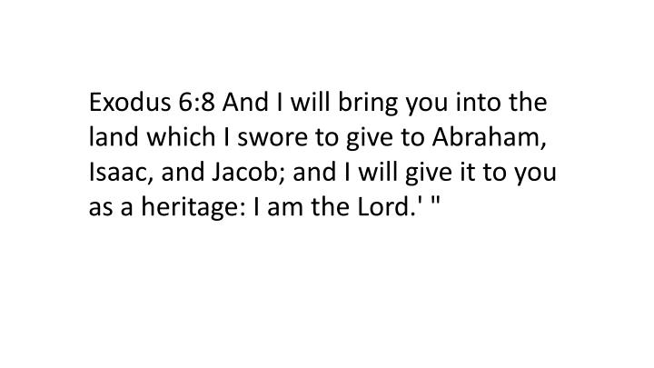 """Exodus 6:8 And I will bring you into the land which I swore to give to Abraham, Isaac, and Jacob; and I will give it to you as a heritage: I am the Lord.' """""""
