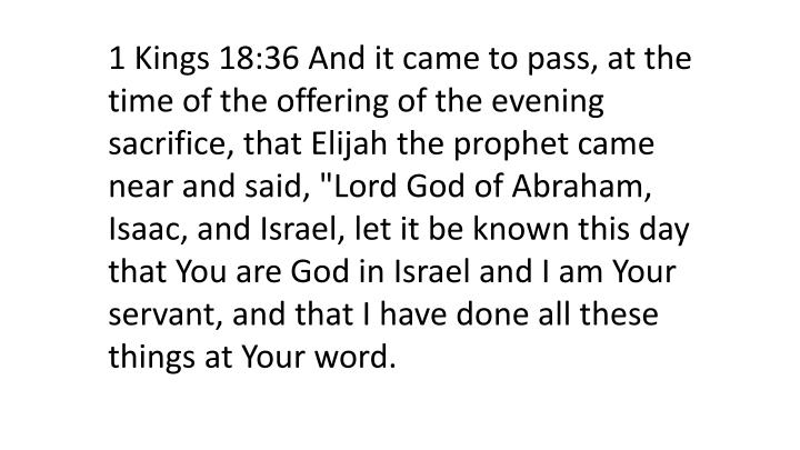 """1 Kings 18:36 And it came to pass, at the time of the offering of the evening sacrifice, that Elijah the prophet came near and said, """"Lord God of Abraham, Isaac, and Israel, let it be known this day that You are God in Israel and I am Your servant, and that I have done all these things at Your word."""