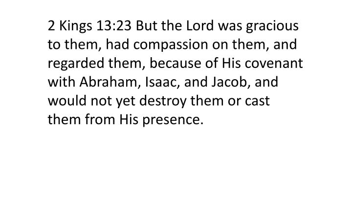2 Kings 13:23 But the Lord was gracious to them, had compassion on them, and regarded them, because of His covenant with Abraham, Isaac, and Jacob, and would not yet destroy them or cast them from His presence.