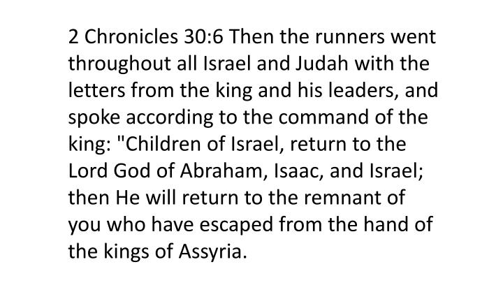 "2 Chronicles 30:6 Then the runners went throughout all Israel and Judah with the letters from the king and his leaders, and spoke according to the command of the king: ""Children of Israel, return to the Lord God of Abraham, Isaac, and Israel; then He will return to the remnant of you who have escaped from the hand of the kings of Assyria."