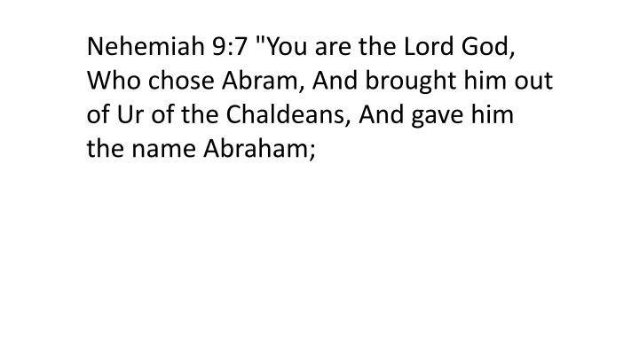 "Nehemiah 9:7 ""You are the Lord God, Who chose Abram, And brought him out of Ur of the Chaldeans, And gave him the name Abraham;"