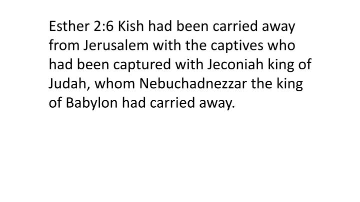 Esther 2:6 Kish had been carried away from Jerusalem with the captives who had been captured with