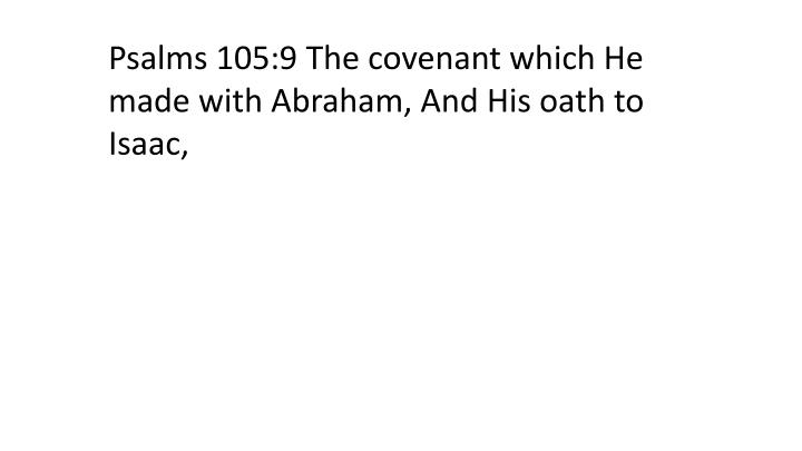 Psalms 105:9 The covenant which He made with Abraham, And His oath to Isaac,
