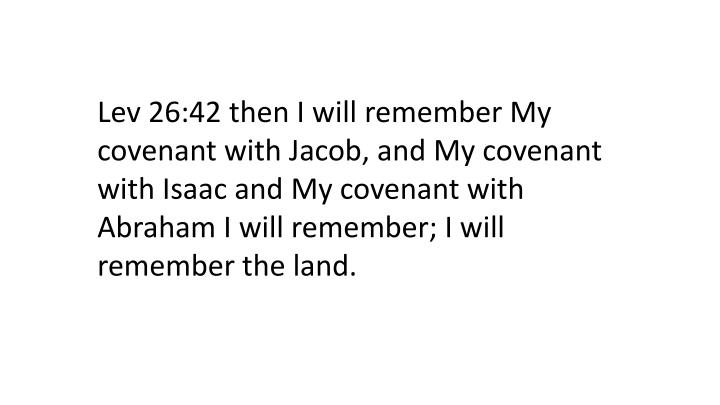 Lev 26:42 then I will remember My covenant with Jacob, and My covenant with Isaac and My covenant with Abraham I will remember; I will remember the land.