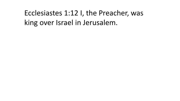 Ecclesiastes 1:12 I, the Preacher, was king over Israel in Jerusalem.