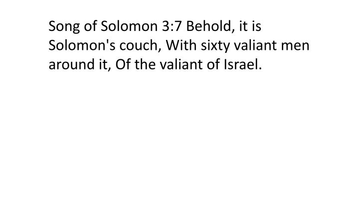 Song of Solomon 3:7 Behold, it is Solomon's couch, With sixty valiant men around it, Of the valiant of Israel.