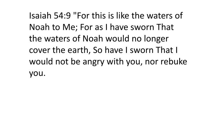 "Isaiah 54:9 ""For this is like the waters of Noah to Me; For as I have sworn That the waters of Noah would no longer cover the earth, So have I sworn That I would not be angry with you, nor rebuke you."