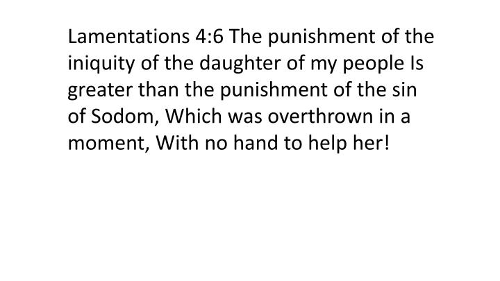 Lamentations 4:6 The punishment of the iniquity of the daughter of my people Is greater than the punishment of the sin of Sodom, Which was overthrown in a moment, With no hand to help her!