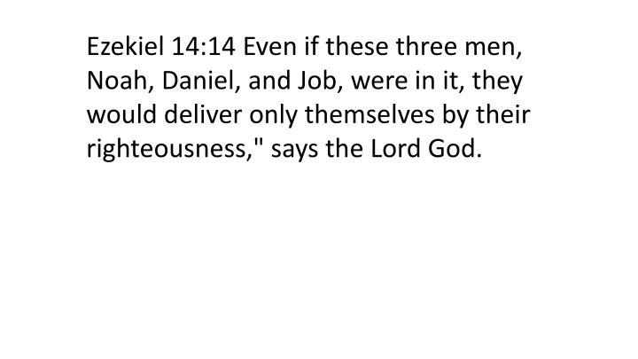 "Ezekiel 14:14 Even if these three men, Noah, Daniel, and Job, were in it, they would deliver only themselves by their righteousness,"" says the Lord God."