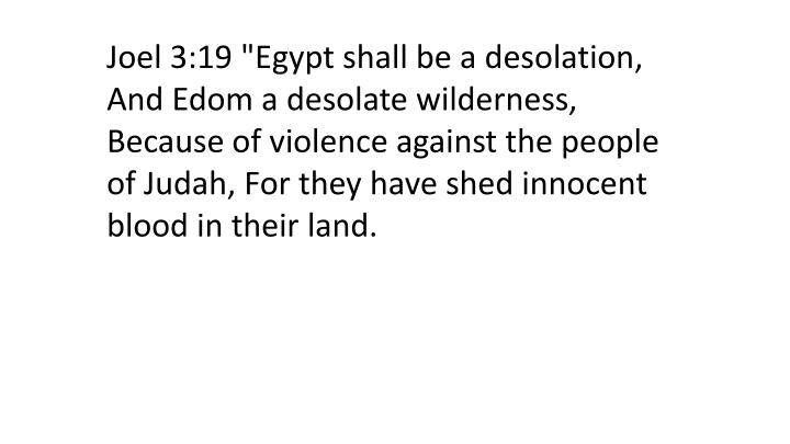 "Joel 3:19 ""Egypt shall be a desolation, And Edom a desolate wilderness, Because of violence against the people of Judah, For they have shed innocent blood in their land."