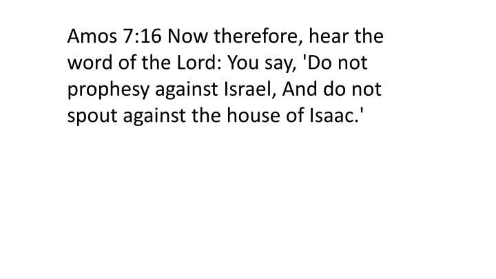Amos 7:16 Now therefore, hear the word of the Lord: You say, 'Do not prophesy against Israel, And do not spout against the house of Isaac.'