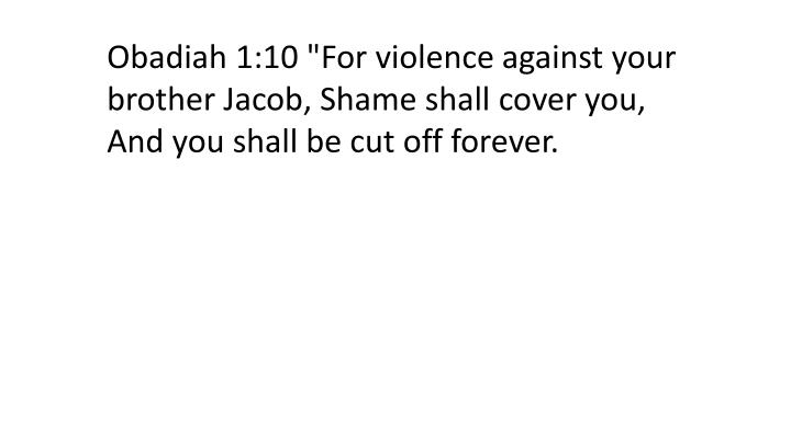 "Obadiah 1:10 ""For violence against your brother Jacob, Shame shall cover you, And you shall be cut off forever."