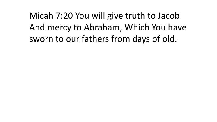 Micah 7:20 You will give truth to Jacob And mercy to Abraham, Which You have sworn to our fathers from days of old.