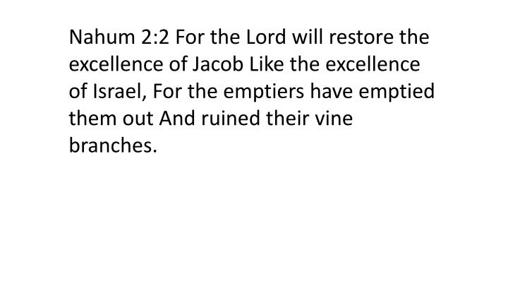 Nahum 2:2 For the Lord will restore the excellence of Jacob Like the excellence of Israel, For the