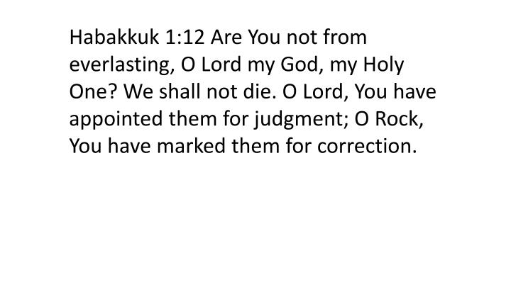Habakkuk 1:12 Are You not from everlasting, O Lord my God, my Holy One? We shall not die. O Lord, You have appointed them for judgment; O Rock, You have marked them for correction.