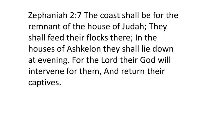 Zephaniah 2:7 The coast shall be for the remnant of the house of Judah; They shall feed their flocks there; In the houses of Ashkelon they shall lie down at evening. For the Lord their God will intervene for them, And return their captives.