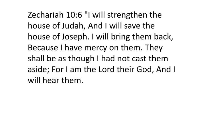 """Zechariah 10:6 """"I will strengthen the house of Judah, And I will save the house of Joseph. I will bring them back, Because I have mercy on them. They shall be as though I had not cast them aside; For I am the Lord their God, And I will hear them."""