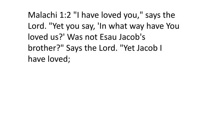 "Malachi 1:2 ""I have loved you,"" says the Lord. ""Yet you say, 'In what way have You loved us?' Was not Esau Jacob's brother?"" Says the Lord. ""Yet Jacob I have loved;"
