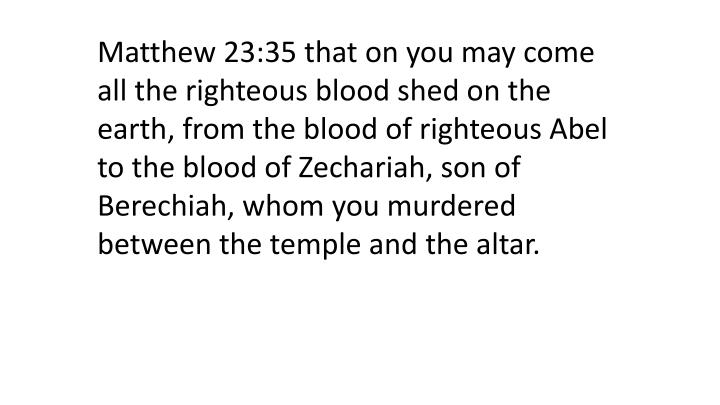 Matthew 23:35 that on you may come all the righteous blood shed on the earth, from the blood of righteous Abel to the blood of Zechariah, son of