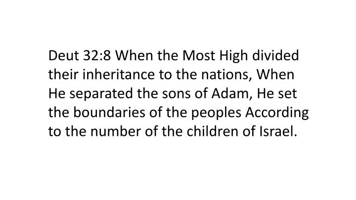Deut 32:8 When the Most High divided their inheritance to the nations, When He separated the sons of Adam, He set the boundaries of the peoples According to the number of the children of Israel.