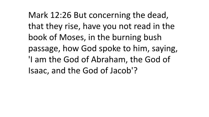 Mark 12:26 But concerning the dead, that they rise, have you not read in the book of Moses, in the burning bush passage, how God spoke to him, saying, 'I am the God of Abraham, the God of Isaac, and the God of Jacob'?