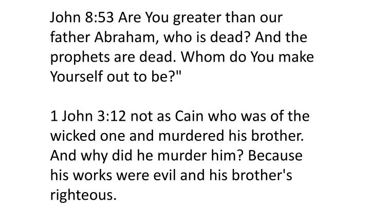 John 8:53 Are You greater than our father Abraham, who is dead? And the prophets are dead. Whom do You make Yourself out to be?""