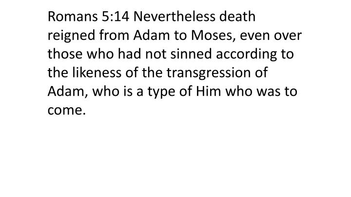 Romans 5:14 Nevertheless death reigned from Adam to Moses, even over those who had not sinned according to the likeness of the transgression of Adam, who is a type of Him who was to come.