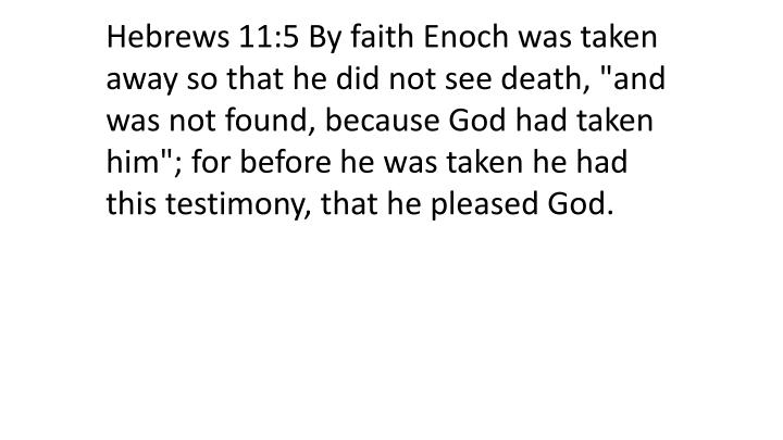 "Hebrews 11:5 By faith Enoch was taken away so that he did not see death, ""and was not found, because God had taken him""; for before he was taken he had this testimony, that he pleased God."