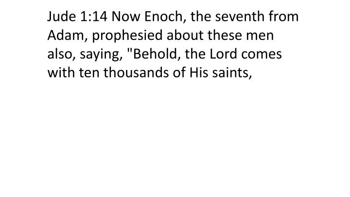 "Jude 1:14 Now Enoch, the seventh from Adam, prophesied about these men also, saying, ""Behold, the Lord comes with ten thousands of His saints,"