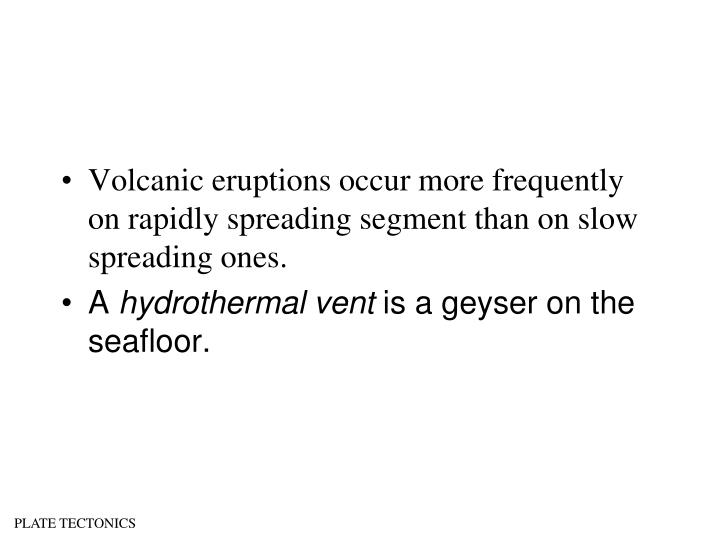 Volcanic eruptions occur more frequently on rapidly spreading segment than on slow spreading ones.