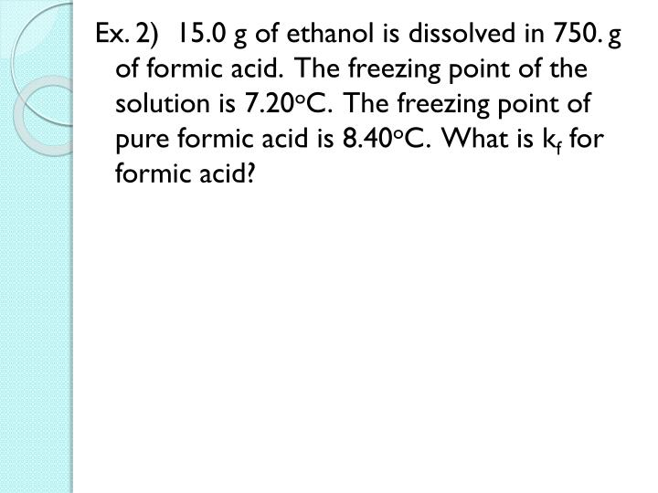 Ex. 2)  15.0 g of ethanol is dissolved in 750. g of formic acid.  The freezing point of the solution is 7.20
