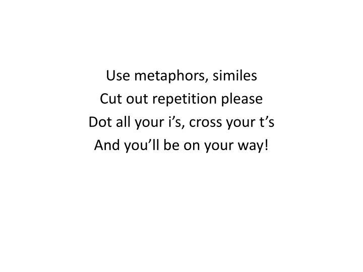 Use metaphors, similes