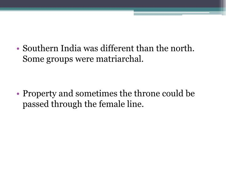 Southern India was different than the north. Some groups were matriarchal.