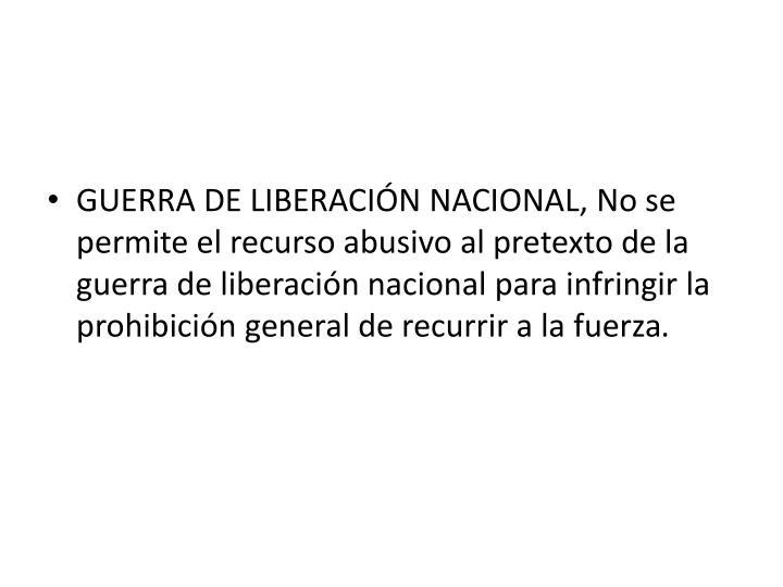 GUERRA DE LIBERACIÓN NACIONAL, No se permite el recurso abusivo al pretexto de la guerra de liberación nacional para infringir la prohibición general de recurrir a la fuerza