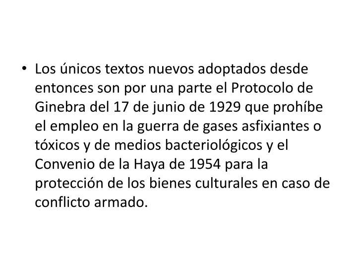 Los únicos textos nuevos adoptados desde entonces son por una parte el Protocolo de Ginebra del 17 de junio de 1929 que prohíbe el empleo en la guerra de gases asfixiantes o tóxicos y de medios bacteriológicos y el Convenio de la Haya de 1954 para la protección de los bienes culturales en caso de conflicto armado