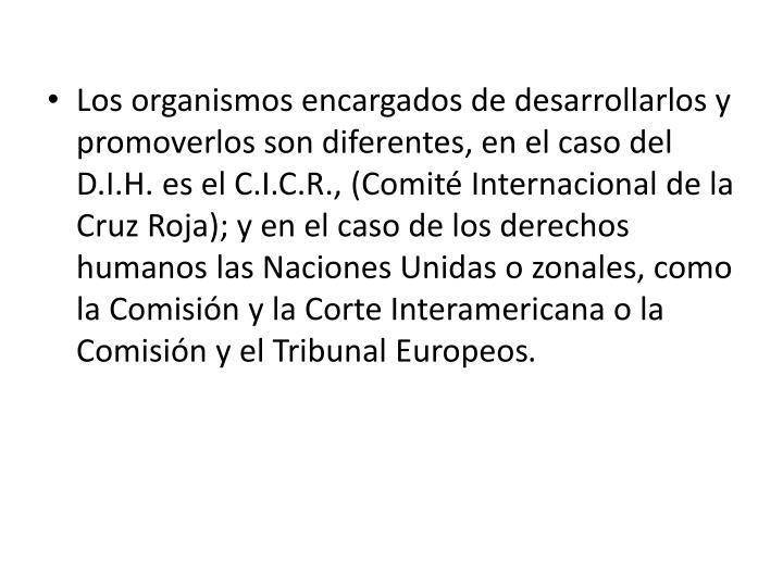 Los organismos encargados de desarrollarlos y promoverlos son diferentes, en el caso del D.I.H. es el C.I.C.R., (Comité Internacional de la Cruz Roja); y en el caso de los derechos humanos las Naciones Unidas o zonales, como la Comisión y la Corte Interamericana o la Comisión y el Tribunal Europeos
