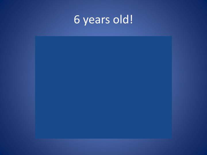 6 years old!