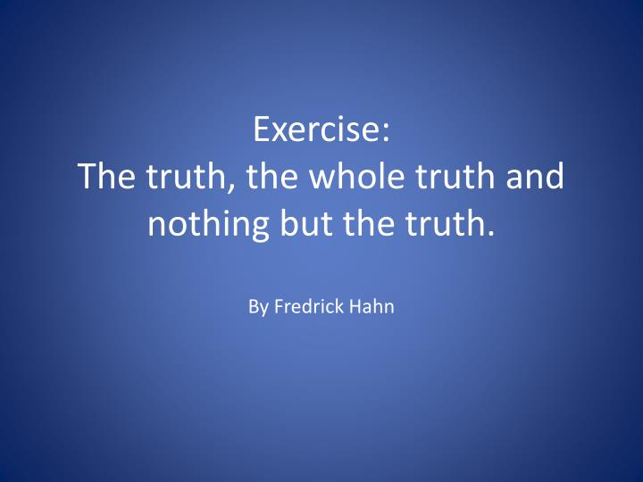 Exercise the truth the whole truth and nothing but the truth by fredrick hahn