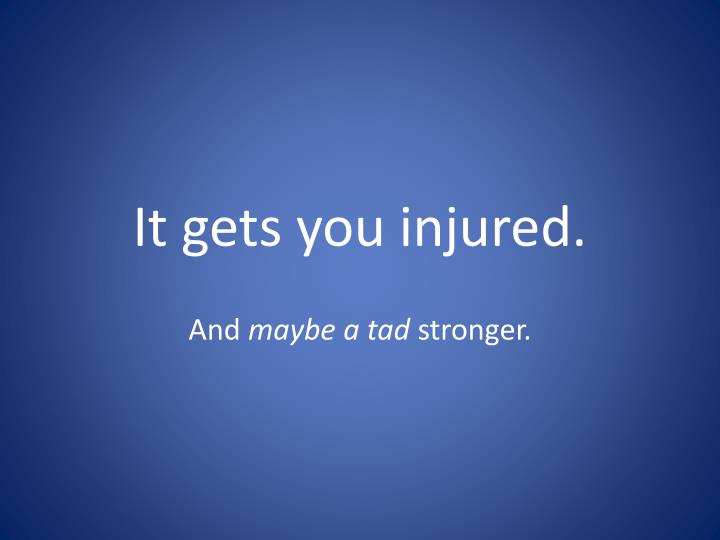 It gets you injured.