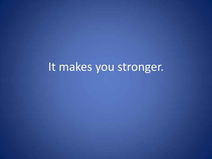 It makes you stronger.
