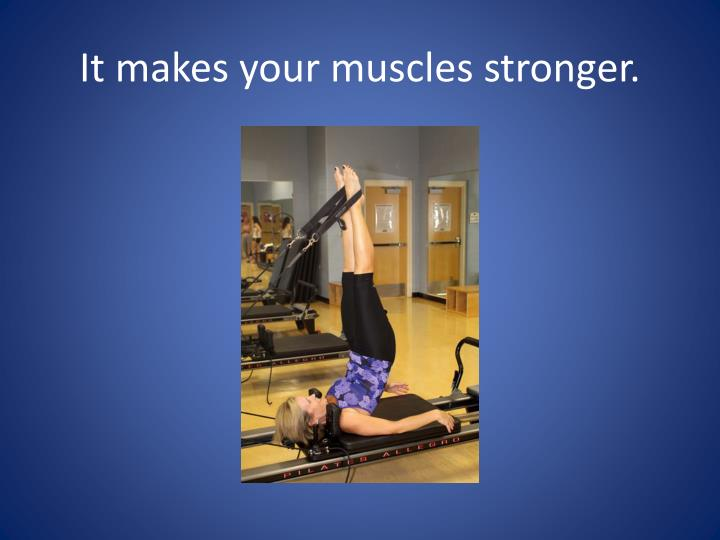 It makes your muscles stronger.