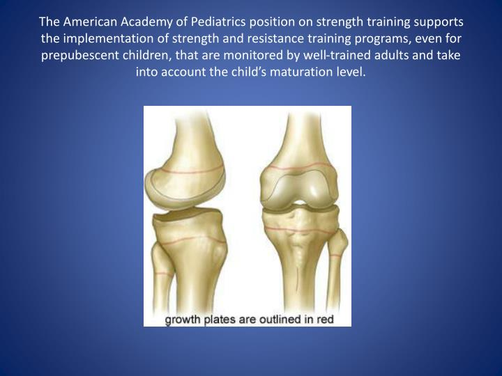 The American Academy of Pediatrics position on strength training supports the implementation of strength and resistance training programs, even for prepubescent children, that are monitored by well-trained adults and take into account the child's maturation level.